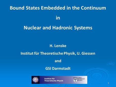 Bound States Embedded in the Continuum in Nuclear and Hadronic Systems H. Lenske Institut für Theoretische Physik, U. Giessen and GSI Darmstadt 1.