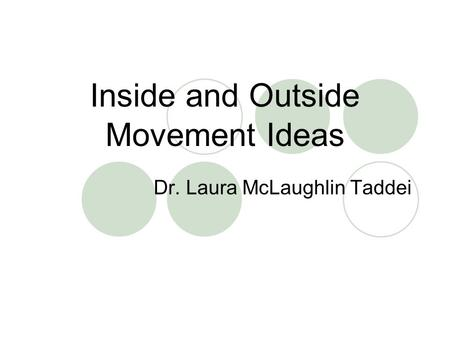 Inside and Outside Movement Ideas Dr. Laura McLaughlin Taddei.