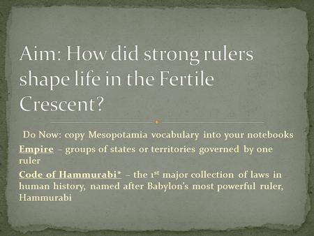 Do Now: copy Mesopotamia vocabulary into your notebooks Empire – groups of states or territories governed by one ruler Code of Hammurabi* – the 1 st major.