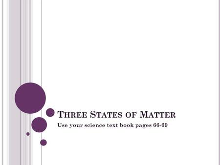 T HREE S TATES OF M ATTER Use your science text book pages 66-69.