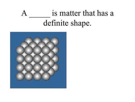 A _____ is matter that has a definite shape.. Answer: Solid.
