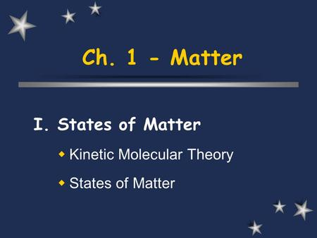 Ch. 1 - Matter I. States of Matter  Kinetic Molecular Theory  States of Matter.
