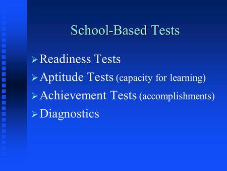 School-Based Tests   Readiness Tests   Aptitude Tests (capacity for learning)   Achievement Tests (accomplishments)   Diagnostics.