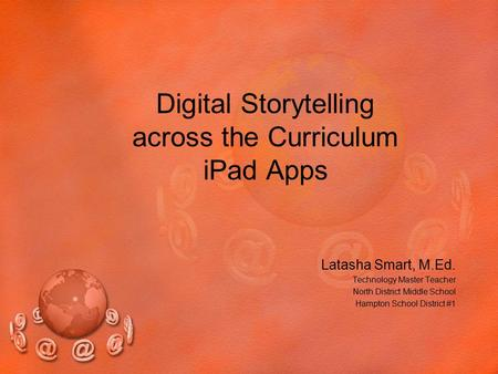Digital Storytelling across the Curriculum iPad Apps Latasha Smart, M.Ed. Technology Master Teacher North District Middle School Hampton School District.