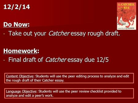 12/2/14 Do Now: - Take out your Catcher essay rough draft. Homework: - Final draft of Catcher essay due 12/5 Content Objective: Students will use the peer.