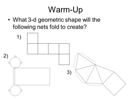 Warm-Up What 3-d geometric shape will the following nets fold to create? 1) 2) 3)