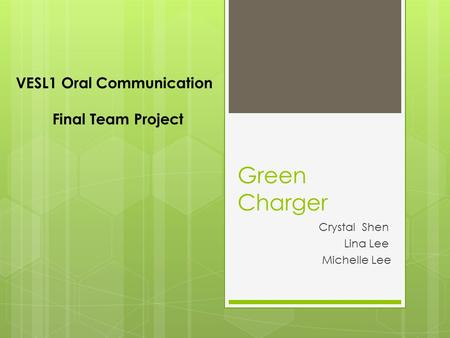 Green Charger Crystal Shen Lina Lee Michelle Lee VESL1 Oral Communication Final Team Project.