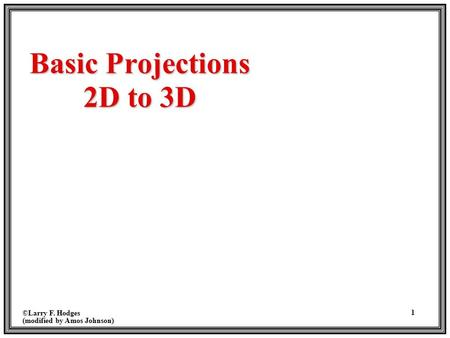 ©Larry F. Hodges (modified by Amos Johnson) 1 Basic Projections 2D to 3D.