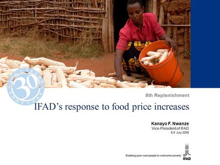 IFAD's response to food price increases Kanayo F. Nwanze Vice-President of IFAD 8-9 July 2008 8th Replenishment.