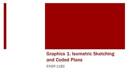 Graphics 1: Isometric Sketching and Coded Plans ENGR 1182.