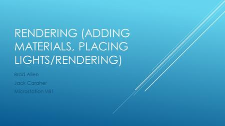 RENDERING (ADDING MATERIALS, PLACING LIGHTS/RENDERING) Brad Allen Jack Caraher Microstation V81.