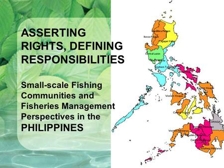 ASSERTING RIGHTS, DEFINING RESPONSIBILITIES Small-scale Fishing Communities and Fisheries Management Perspectives in the PHILIPPINES.