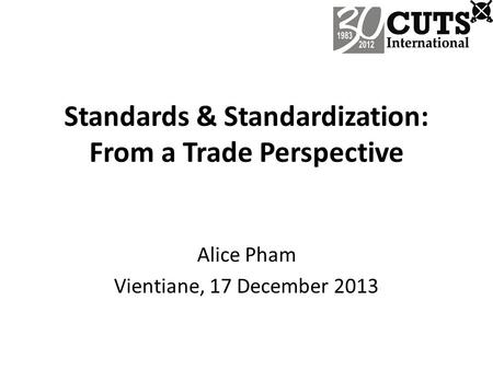 Standards & Standardization: From a Trade Perspective Alice Pham Vientiane, 17 December 2013.