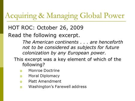 Acquiring & Managing Global Power HOT ROC: October 26, 2009 Read the following excerpt. The American continents... are henceforth not to be considered.