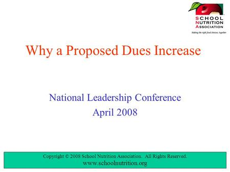 Copyright © 2008 School Nutrition Association. All Rights Reserved. www.schoolnutrition.org Why a Proposed Dues Increase National Leadership Conference.