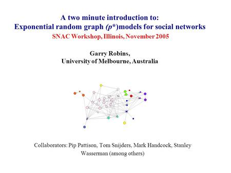 A two minute introduction to: Exponential random graph (p*)models for social networks SNAC Workshop, Illinois, November 2005 Garry Robins, University of.