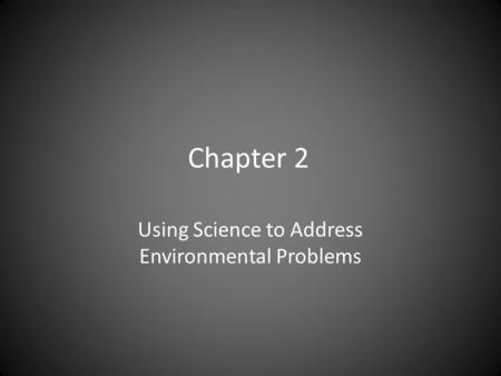Chapter 2 Using Science to Address Environmental Problems.