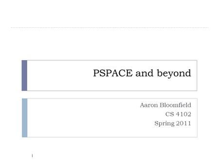 PSPACE and beyond Aaron Bloomfield CS 4102 Spring 2011 1.