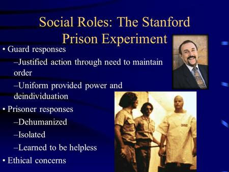 Social Roles: The Stanford Prison Experiment Guard responses –Justified action through need to maintain order –Uniform provided power and deindividuation.