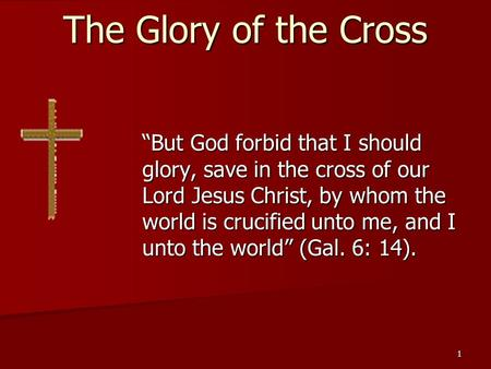 "1 The Glory of the Cross ""But God forbid that I should glory, save in the cross of our Lord Jesus Christ, by whom the world is crucified unto me, and I."