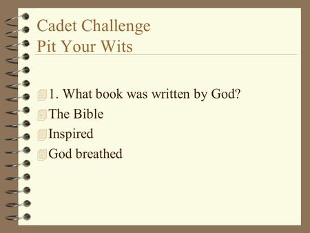Cadet Challenge Pit Your Wits 4 1. What book was written by God? 4 The Bible 4 Inspired 4 God breathed.