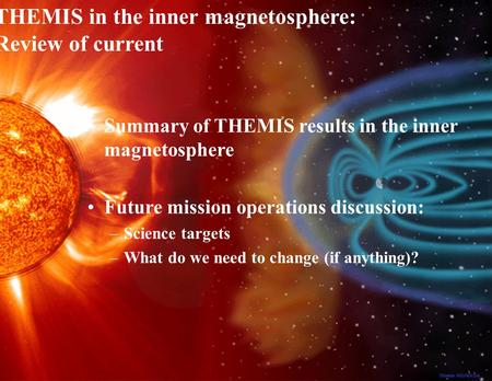 1 THEMIS Inner Magnetosphere Review, Dec 20, 2008 Summary of THEMIS results in the inner magnetosphere Future mission operations discussion: –Science targets.