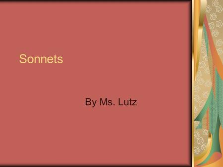 Sonnets By Ms. Lutz. What is a sonnet? One of the most famous poetic forms. Three styles each named for the man who perfected the form. Fourteen lines.