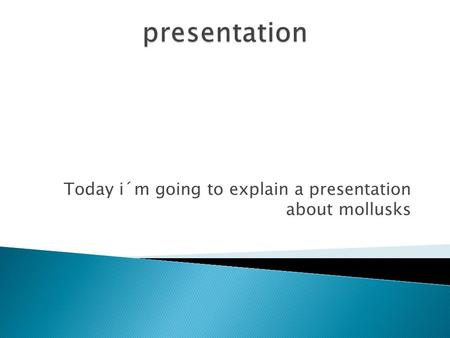 Today i´m going to explain a presentation about mollusks.