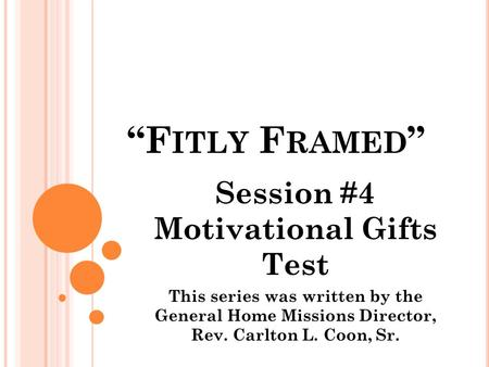 """F ITLY F RAMED "" Session #4 Motivational Gifts Test This series was written by the General Home Missions Director, Rev. Carlton L. Coon, Sr."