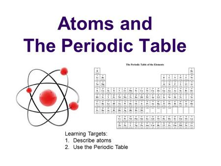 Atoms and The Periodic Table Learning Targets: 1.Describe atoms 2.Use the Periodic Table.