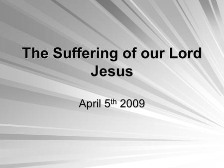 The Suffering of our Lord Jesus April 5 th 2009. The True Lamb Our Lord Jesus Christ is the True Passover Lamb that was offered for our sins Age Age –The.