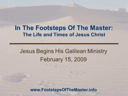In The Footsteps Of The Master: The Life and Times of Jesus Christ Jesus Begins His Galilean Ministry February 15, 2009 www.FootstepsOfTheMaster.info.