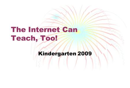 The Internet Can Teach, Too! Kindergarten 2009. Top 10 Education Websites Discovery Education Streaming Sesame Street Starfall PBS Kids Yahoo! Kids.
