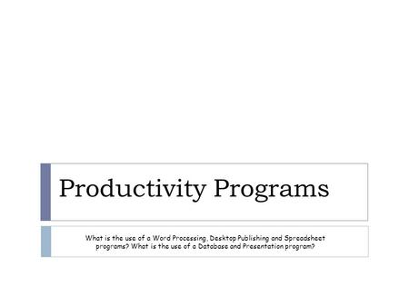 Productivity Programs What is the use of a Word Processing, Desktop Publishing and Spreadsheet programs? What is the use of a Database and Presentation.