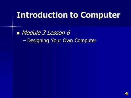 Introduction to Computer Module 3 Lesson 6 Module 3 Lesson 6 –Designing Your Own Computer.