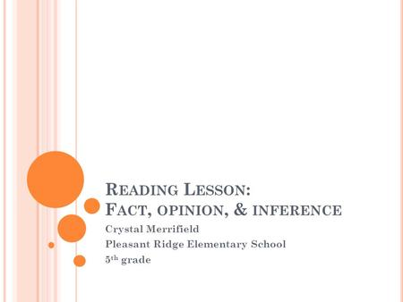 R EADING L ESSON : F ACT, OPINION, & INFERENCE Crystal Merrifield Pleasant Ridge Elementary School 5 th grade.