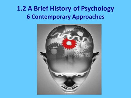 1.2 A Brief History of Psychology 6 Contemporary Approaches.