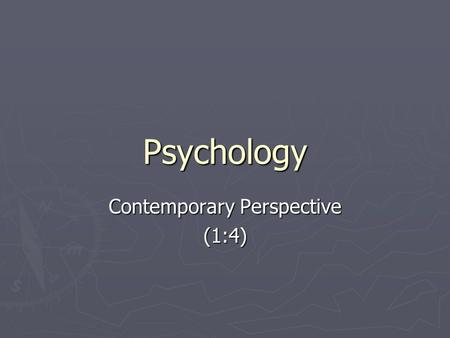 Psychology Contemporary Perspective (1:4). Six Perspectives ► Biological ► Cognitive ► Humanistic ► Psychoanalytic ► Learning ► Sociocultural.