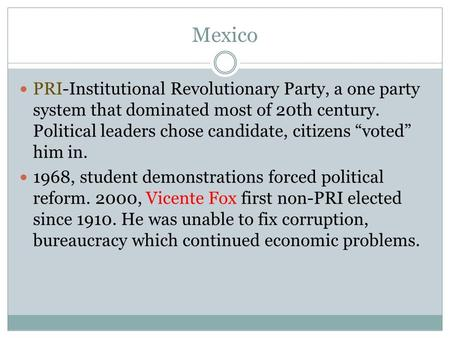 "Mexico PRI-Institutional Revolutionary Party, a one party system that dominated most of 20th century. Political leaders chose candidate, citizens ""voted"""