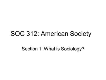 SOC 312: American Society Section 1: What is Sociology?