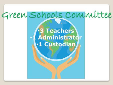Green Schools Committee 3 Teachers 1 Administrator 1 Custodian.