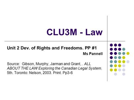CLU3M - Law Unit 2 Dev. of Rights and Freedoms. PP #1 Ms Pannell Source: Gibson, Murphy, Jarman and Grant,. ALL ABOUT THE LAW Exploring the Canadian Legal.