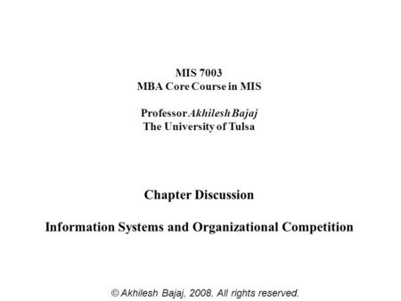 MIS 7003 MBA Core Course in MIS Professor Akhilesh Bajaj The University of Tulsa Chapter Discussion Information Systems and Organizational Competition.