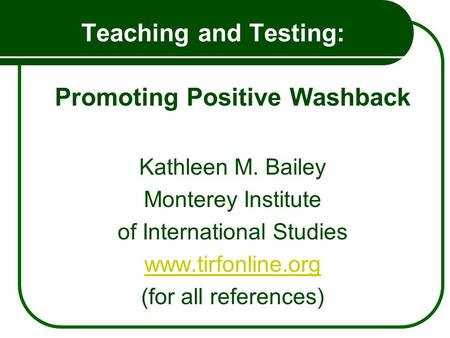 Teaching and Testing: Promoting Positive Washback Kathleen M. Bailey Monterey Institute of International Studies www.tirfonline.org (for all references)