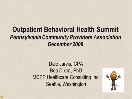 Outpatient Behavioral Health Summit Pennsylvania Community Providers Association December 2009 Dale Jarvis, CPA Bea Dixon, PhD MCPP Healthcare Consulting.