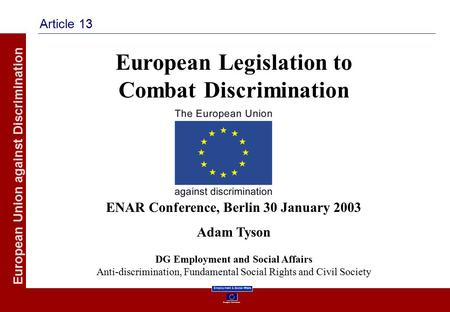 European Commission Employment & Social Affairs European Union against Discrimination Article 13 European Legislation to Combat Discrimination ENAR Conference,