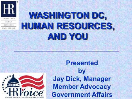 WASHINGTON DC, HUMAN RESOURCES, AND YOU WASHINGTON DC, HUMAN RESOURCES, AND YOU Presented by Jay Dick, Manager Member Advocacy Government Affairs.