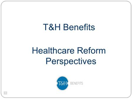 1 T&H Benefits Healthcare Reform Perspectives. 2 2010.