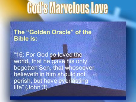 "The ""Golden Oracle"" of the Bible is: ""16: For God so loved the world, that he gave his only begotten Son, that whosoever believeth in him should not perish,"
