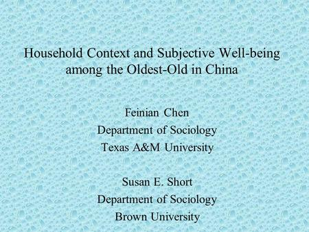 Household Context and Subjective Well-being among the Oldest-Old in China Feinian Chen Department of Sociology Texas A&M University Susan E. Short Department.